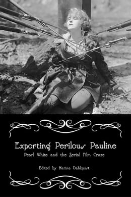 Book Exporting Perilous Pauline: Pearl White and Serial Film Craze by Marina Dahlquist