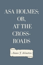 Asa Holmes; or, At the Cross-Roads by Annie F. Johnston