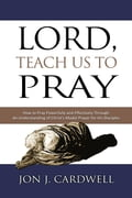 Lord, Teach Us to Pray: How to Pray Powerfully and Effectively Through an Understanding of Christ's Model Prayer to His Disciples 6c5465b7-da2f-4b2f-b11b-ac244746502e