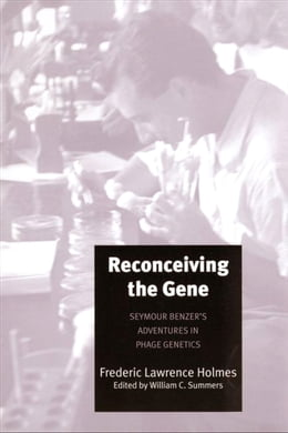 Book Reconceiving the Gene: Seymour Benzer's Adventures in Phage Genetics by Dr. William C. Summers, M.D.