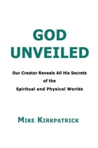 God Unveiled: Our Creator Reveals All His Secrets of the Spiritual and Physical Worlds by Mike Kirkpatrick