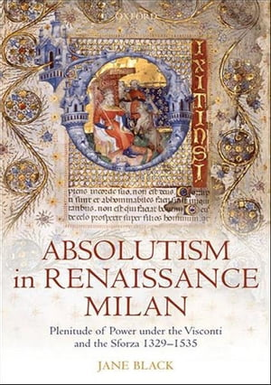 Absolutism in Renaissance Milan Plenitude of Power under the Visconti and the Sforza 1329-1535