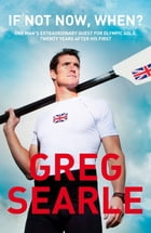 If Not Now, When?: One man's extraordinary quest for Olympic glory, twenty years after his first gold medal by Greg Searle