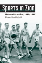 Sports in Zion: Mormon Recreation, 1890-1940 by Richard Ian Kimball