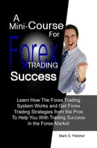 A Mini-Course For Forex Trading Success: Learn How The Forex Trading System Works and Get Forex Trading Strategies from the Pros To Help You  by Mark G. Fletcher