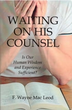 Waiting On His Counsel: Is Our Human Wisdom and Experience Sufficient? by F. Wayne Mac Leod