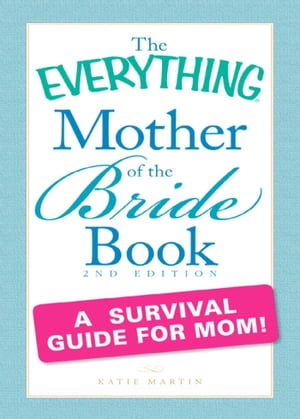 The Everything Mother of the Bride Book A survival guide for mom!