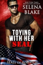 Toying With Her SEAL: SEALs of Roseville by Selena Blake