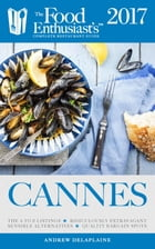 Cannes 2017: The Food Enthusiast's Complete Restaurant Guide by Andrew Delaplaine
