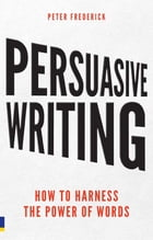Persuasive Writing: How to harness the power of words by Peter Frederick