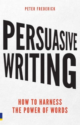 Book Persuasive Writing: How to harness the power of words by Peter Frederick