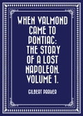 When Valmond Came to Pontiac: The Story of a Lost Napoleon. Volume 1.