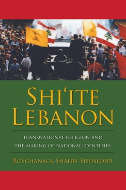 Book Shi'ite Lebanon: Transnational Religion and the Making of National Identities by Roschanack Shaery-Eisenlohr