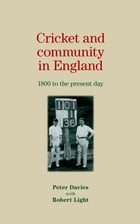 Cricket and Community in England: 1800 to the Present Day by Peter Davies