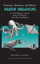 Poisonous, Venomous, and Electric Marine Organisms of the Atlantic Coast, Gulf of Mexico, and the Caribbean by Matthew Landau