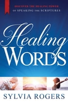 Healing Words: Discover the Healing Power of Speaking the Scriptures by Sylvia Rogers