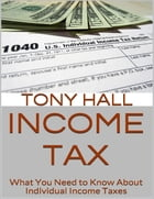 Income Tax: What You Need to Know About Individual Income Taxes