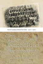 The Best School in Jerusalem: Annie Landau's School for Girls, 1900–1960