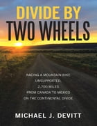Divide By Two Wheels: Racing a Mountain Bike Unsupported, 2,700 Miles from Canada to Mexico On the…