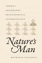 Nature's Man: Thomas Jefferson's Philosophical Anthropology by Maurizio Valsania