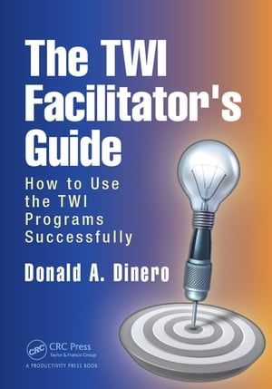 The TWI Facilitator's Guide How to Use the TWI Programs Successfully