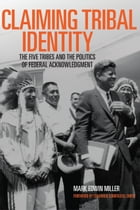 Claiming Tribal Identity: The Five Tribes and the Politics of Federal Acknowledgment by Prof. Mark Edwin Miller, Ph.D.