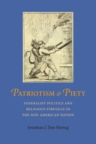 Patriotism and Piety: Federalist Politics and Religious Struggle in the New American Nation by Jonathan J. Den Hartog
