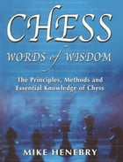 Chess Words of Wisdom: The Principles, Methods and Essential Knowledge of Chess by Mike Henebry