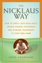 The Nicklaus Way: How to Apply Jack Nicklaus's Unique Course Strategies and Scoring Techniques to Your Own Game by John Andrisani