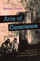 Acts of Conscience: World War II, Mental Institutions, and Religious Objectors by Steven Taylor