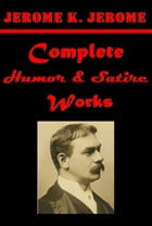 Complete Humor & Satire by Jerome K. Jerome