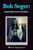 Bob Seger: Remarkable Career and Facts by Mark Spencer