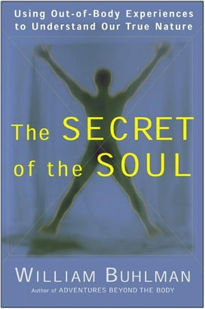 The Secret of the Soul Using Out-of-Body Experiences to Understand Our True Nature