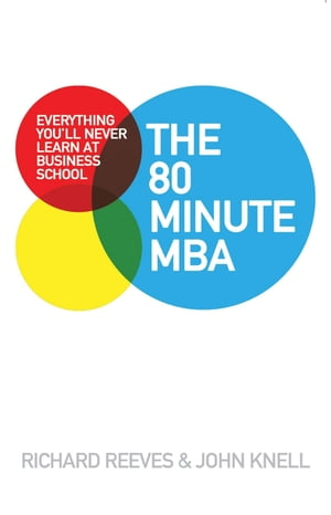 The 80 Minute MBA Everything You'll Never Learn at Business School