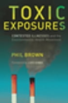 Toxic Exposures: Contested Illnesses and the Environmental Health Movement by Phil Brown