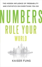 Numbers Rule Your World: The Hidden Influence of Probabilities and Statistics on Everything You Do by Kaiser Fung