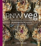 PNW Veg: 100 Vegetable Recipes Inspired by the Local Bounty of the Pacific Northwest