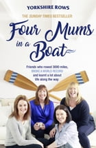 Four Mums in a Boat: Friends who rowed 3000 miles, broke a world record and learnt a lot about life along the way by Janette Benaddi