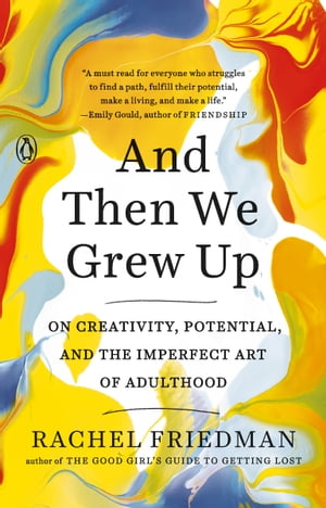 And Then We Grew Up: On Creativity, Potential, and the Imperfect Art of Adulthood by Rachel Friedman