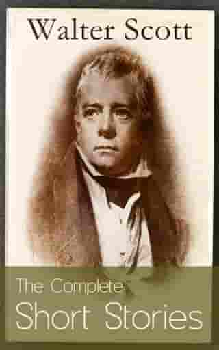 The Complete Short Stories of Sir Walter Scott: Chronicles of the Canongate, The Keepsake Stories, The Highland Widow, The Tapestried Chamber, Halidon by Walter Scott
