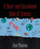 A Short and Educational Book of Science by Zion Phoenix