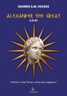 Alexander the Great: A Play by Ioannis E. M. Vassos