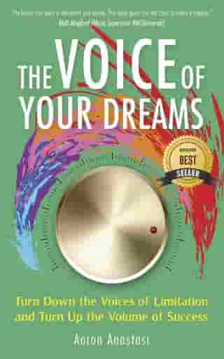 The Voice of Your Dreams: Turn Down the Voices of Limitation and Turn Up the Volume of Success by Aaron Anastasi
