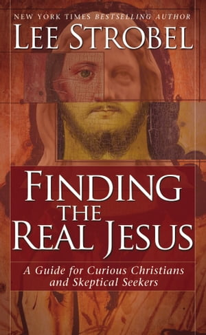 Finding the Real Jesus A Guide for Curious Christians and Skeptical Seekers