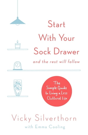 Start with Your Sock Drawer The Simple Guide to Living a Less Cluttered Life