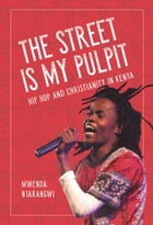 The Street Is My Pulpit: Hip Hop and Christianity in Kenya by Mwenda Ntarangwi