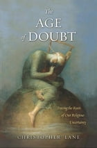 The Age of Doubt: Tracing the Roots of Our Religious Uncertainty by Christopher Lane