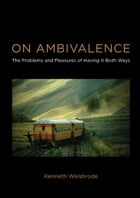 On Ambivalence: The Problems and Pleasures of Having it Both Ways: The Problems and Pleasures of Having it Both Ways by Kenneth Weisbrode