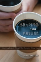 Shaping Their Future: Mentoring Students Through Their Formative College Years by Guy  Chmieleski