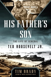 His Father's Son: The Life of General Ted Roosevelt, Jr.